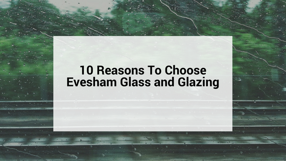 10 Reasons To Choose Evesham glass and glazing